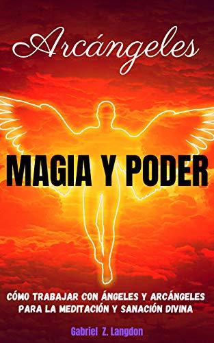 ARCÁNGELES: MAGIA Y PODER - Cómo trabajar con ángeles y arcángeles para la meditación y sanación divina (Spanish Edition)