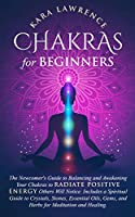 Chakras for Beginners The Newcomer's Guide to Awakening and Balancing Chakras. Radiate Positive Energy Others Will Notice. Includes a Spiritual Guide to Essential Oils, Gems and Herbs for Meditation and Healing.