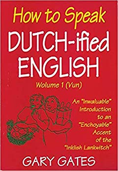 """How to Speak Dutch-ified English (Vol. 1): An """"Inwaluable"""" Introduction To An """"Enchoyable"""" Accent Of The """"Inklish Lankwitch by [Gary Gates]"""