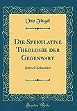 Die Spekulative Theologie der Gegenwart: Kritisch Beleuchtet (Classic Reprint)