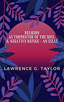 Religion as tormentor of the soul and a negative refuge - an essay by [Lawrence G. Taylor]