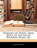 Romance of Travel, from Brest, to the Isle of Bourbon, Brazil, &c