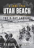 Utah Beach 6 June 1944: The D-Day Landing