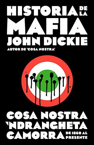 Historia de la mafia: Cosa Nostra, Camorra y N'dranghetta desde sus orígenes hasta la actualidad de [John Dickie]