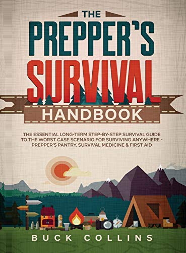 The Prepper's Survival Handbook: The Essential Long-Term Step-By-Step Survival Guide to the Worst Case Scenario for Surviving Anywhere - Prepper's Pantry, Survival Medicine & First Aid