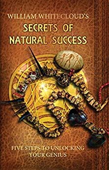 WILLIAM WHITECLOUD'S SECRETS OF NATURAL SUCCESS: Five Steps to Unlocking Your Inner Genius by [William Whitecloud]