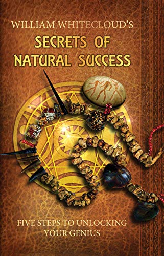 WILLIAM WHITECLOUD'S SECRETS OF NATURAL SUCCESS: Five Steps to Unlocking Your Inner Genius