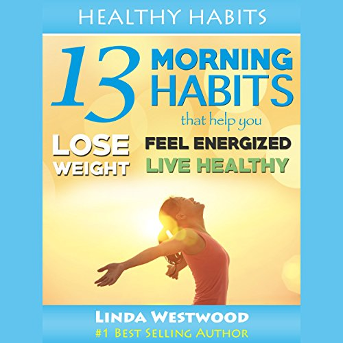 Healthy Habits, Vol 1: 13 Morning Habits That Help You Lose Weight, Feel Energized & Live Healthy! audiobook cover art