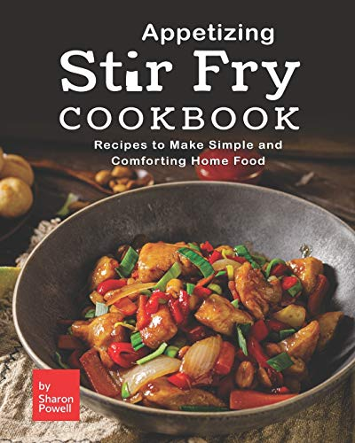 Appetizing Stir Fry Cookbook: Recipes to Make Simple and Comforting Home Food