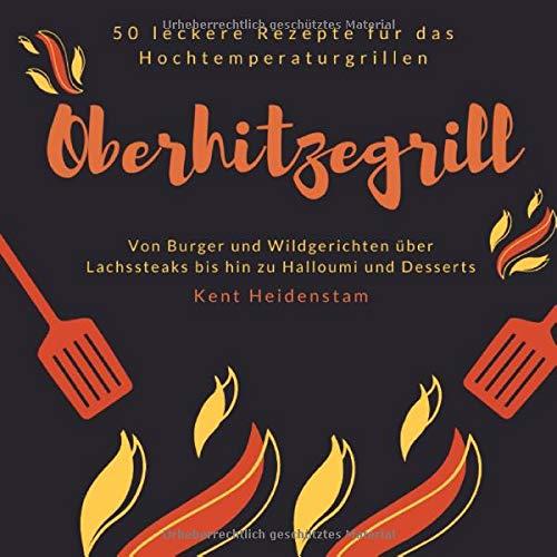 Oberhitzegrill - 50 leckere Rezepte für das Hochtemperaturgrillen: Von Burger und Wildgerichten über Lachssteaks bis hin zu Halloumi und Desserts