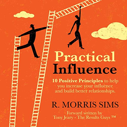 Practical Influence: 10 Positive Principles to Help You Increase Your Influence and Build Better Relationships Audiobook By R. Morris Sims cover art