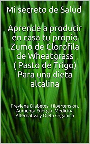 Mi secreto de Salud Aprende a producir en casa tu propio Zumo de Clorofila de Wheatgrass ( Pasto de Trigo): Previene Diabetes, hipertension. Aumenta energia. Medicina Alternativa y dieta organica