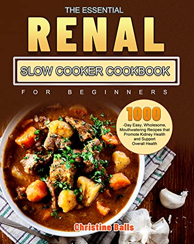 The Essential Renal Slow Cooker Cookbook for Beginners: 1000-Day Easy, Wholesome, Mouthwatering Recipes that Promote Kidney Health and Support Overall Health