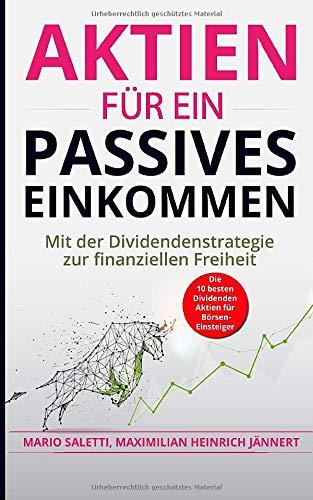 Aktien für ein passives Einkommen: Mit der Dividendenstrategie zur finanziellen Freiheit + die 10 besten Dividenden Aktien für Börsen-Einsteiger (Geldanlage, Immobilien und Aktien für Einsteiger)