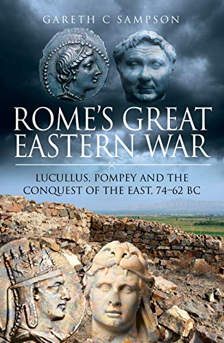 Rome's Great Eastern War: Lucullus, Pompey and the Conquest of the East, 74–62 BC