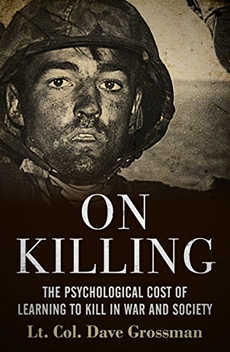 On Killing: The Psychological Cost of Learning to Kill in War and Society by [Dave Grossman]