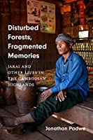 Disturbed Forests, Fragmented Memories: Jarai and Other Lives in the Cambodian Highlands (Culture, Place, and Nature)