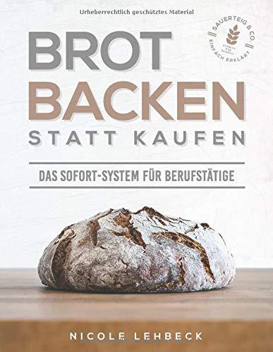 Brot backen statt kaufen - Das Sofort-System für Berufstätige: Einfach erklärt zum unwiderstehlichen & gesunden Brotgenuss mit Sauerteig & Co. (Schritt für Schritt-Rezepte; inklusive Videoanleitungen)