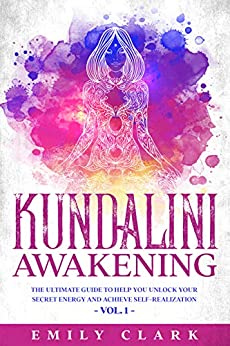 Kundalini Awakening: The Ultimate Guide to Help You Unlock Your Secret Energy and Achieve Self-Realization – Vol. 1 (Energy Healing Book 7) by [Emily Clark]
