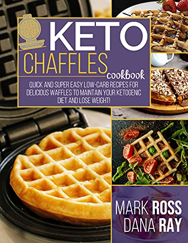 Keto Chaffles Cookbook: Quick and Super Easy Low Carb Recipes for Delicious Waffles to Maintain Your Ketogenic Diet and Lose Weight!