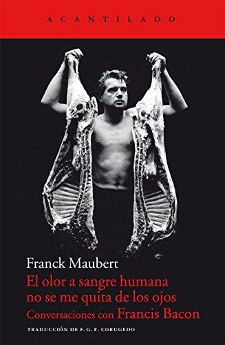 El olor a sangre humana no se me quita de los ojos: Conversaciones con Francis Bacon (Cuadernos del Acantilado)