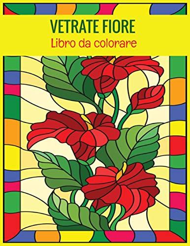 Vetrate Fiore Libro da colorare: Un eccellente libro da colorare per adulti con 32 bellissimi disegni floreali per il rilassamento e il sollievo dallo stress