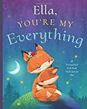 Ella, You're My Everything: A Personalized Kids Book Just for Ella! (Personalized Children's Book Gift for Baby Showers an...