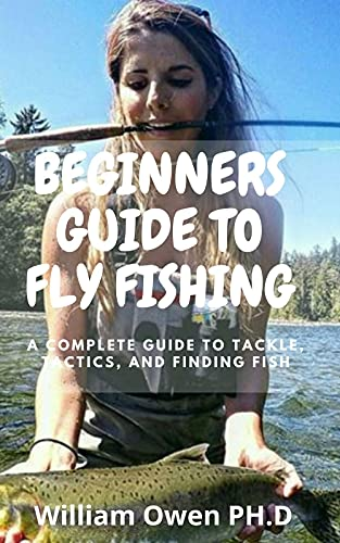 BEGINNERS GUIDE TO FLY FISHING: A Complete Guide to Tackle, Tactics, and Finding Fish (English Edition)