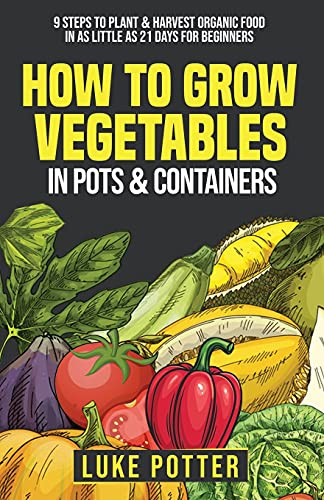 Compare Textbook Prices for How to Grow Vegetables in Pots and Containers: 9 Steps to Plant & Harvest Organic Food in as Little as 21 Days for Beginners  ISBN 9798502364621 by Potter, Luke