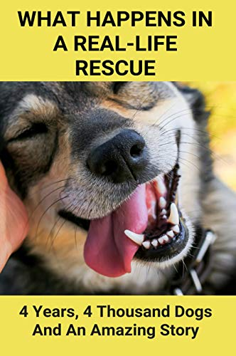 What Happens In A Real-Life Rescue: 4 Years, 4 Thousand Dogs And An Amazing Story: Animal Care Books (English Edition)