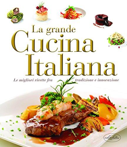 La grande cucina italiana. Le migliori ricette fra tradizione e innovazione