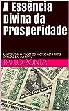 A Essência Divina da Prosperidade: Como Usar o Poder da Mente Para Uma Vida de Abundância (Portuguese Edition)