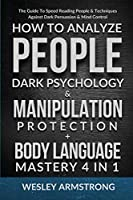 How To Analyze People, Dark Psychology & Manipulation Protection + Body Language Mastery 4 in 1: The Guide To Speed Reading People & Techniques Against Dark Persuasion & Mind Control