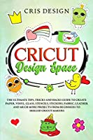 Cricut Design Space: The Ultimate Tips, Tricks and Hacks Guide to Create Paper, Vinyl, Glass, Stencils, Stickers, Fabric, Leather and Much More Projects from Beginners to Skilled Cricut Makers