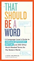 That Should Be a Word: A Language Lover's Guide to Choregasms, Povertunity, Brattling, and 250 Other Much-Needed Terms for the Modern World