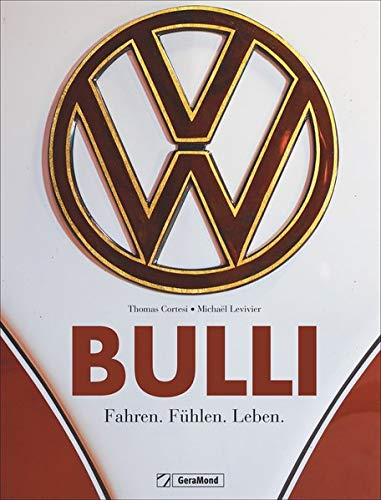 Bulli. Fahren. Fühlen. Leben. Ein Bildband zur Legende VW Bus. Vom Oldtimer aus den 1950ern bis zum California von 2018. Ein Traumbuch für Sammler, Schrauber und alle leidenschaftlichen Bulli-Fans