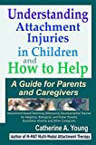 Understanding Attachment Injuries in Children and How to Help: A Guide for Parents and Caregivers: Attachment-Based Parenting Addressing Developmental Trauma