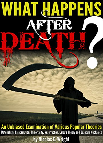 What Happens After Death?: An Unbiased Examination of Various Popular Theories (Materialism, Reincarnation, Immortality, Resurrection, Lanza's Theory and Quantum Mechanics)