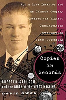 Copies in Seconds: How a Lone Inventor and an Unknown Company Created the Biggest Communication Breakthrough Since Gutenberg--Chester Carlson and the Birth of the Xerox Machine by [David Owen]