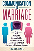 Communication in Marriage: 21 Ways to Remarkable Communication in Marriage Without Fighting with Your Spouse (Communication Book)