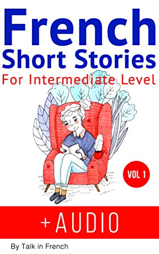 French Short Stories for Intermediate Level + AUDIO: Improve your reading and listening skills in French (French Edition)