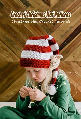 Crochet Christmas Hat Patterns: Christmas Hat Crochet Tutorials: Handmade Hats for All Age (English Edition)