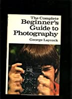 The Complete Beginner's Guide to Photography 0385132646 Book Cover