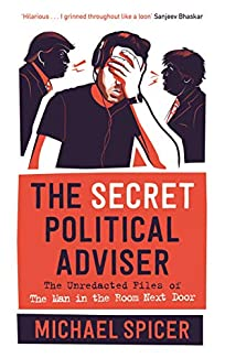 Michael Spicer - The Secret Political Adviser: The Unredacted Files Of The Man In The Room Next Door