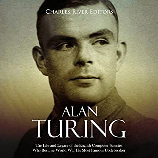 Alan Turing     The Life and Legacy of the English Computer Scientist Who Became World War II's Most Famous Codebreaker              By:                                                                                                                                 Charles River Editors                               Narrated by:                                                                                                                                 Dan Gallagher                      Length: 1 hr and 40 mins     Not rated yet     Overall 0.0