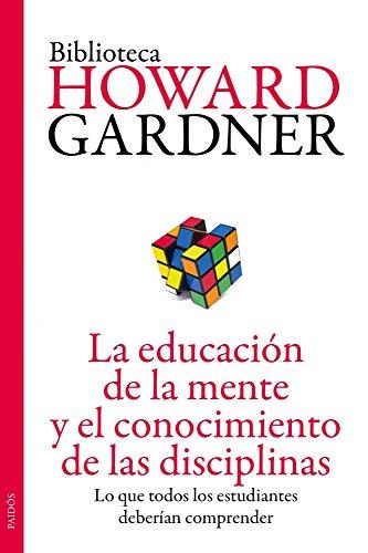 La educación de la mente y el conocimiento de las disciplinas: Lo que todos los estudiantes deberían comprender (Biblioteca Howard Gardner)