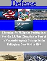 Education for Philippine Pacification: How the U.s. Used Education As Part of Its Counterinsurgency Strategy in the Philippines from 1898 to 1909 (Defense)