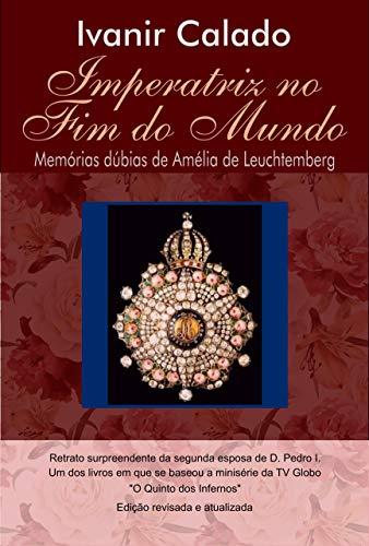IMPERATRIZ NO FIM DO MUNDO: Memórias Dúbias de Amélia de Leuchtemberg (Portuguese Edition)