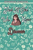 Just A Girl Who Loves Dinosaur Gift Women Notebook Planner: College,Finance,Homeschool,Appointment,Bill,To Do List,Passion,6x9 in ,Work List,Management,Teacher,Book,Gift