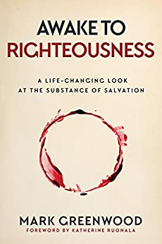 Awake to Righteousness: A Life-Changing Look at the Substance of Salvation by [Mark Greenwood]
